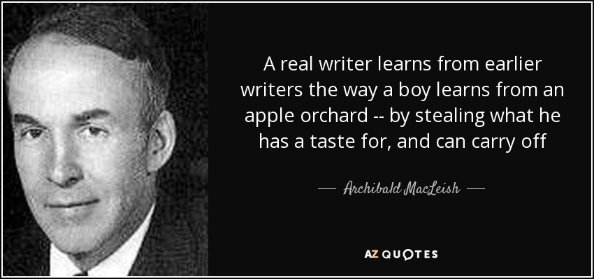 A real writer learns from earlier writers the way a boy learns from an apple orchard -- by stealing what he has a taste for, and can carry off - Archibald MacLeish