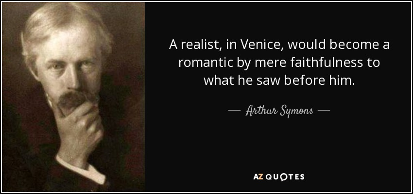A realist, in Venice, would become a romantic by mere faithfulness to what he saw before him. - Arthur Symons