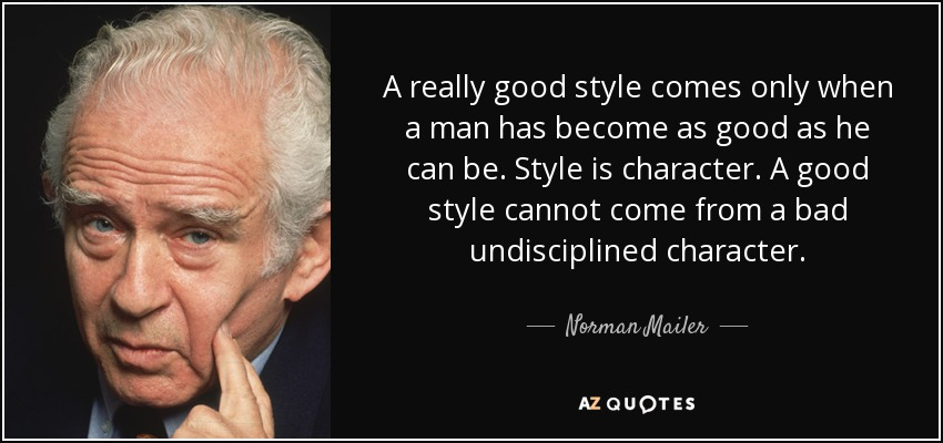 A really good style comes only when a man has become as good as he can be. Style is character. A good style cannot come from a bad undisciplined character. - Norman Mailer
