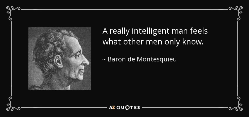 A really intelligent man feels what other men only know. - Baron de Montesquieu