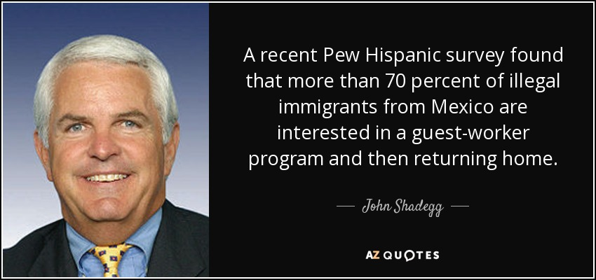 A recent Pew Hispanic survey found that more than 70 percent of illegal immigrants from Mexico are interested in a guest-worker program and then returning home. - John Shadegg