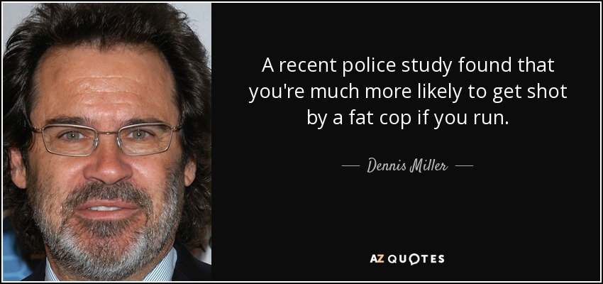 A recent police study found that you're much more likely to get shot by a fat cop if you run. - Dennis Miller