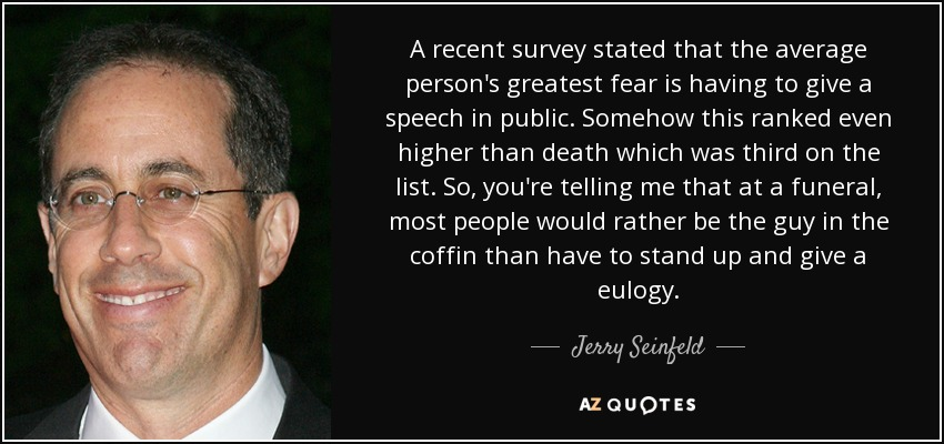 A recent survey stated that the average person's greatest fear is having to give a speech in public. Somehow this ranked even higher than death which was third on the list. So, you're telling me that at a funeral, most people would rather be the guy in the coffin than have to stand up and give a eulogy. - Jerry Seinfeld