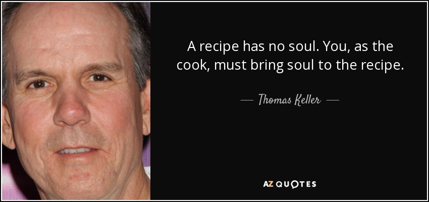A recipe has no soul. You, as the cook, must bring soul to the recipe. - Thomas Keller
