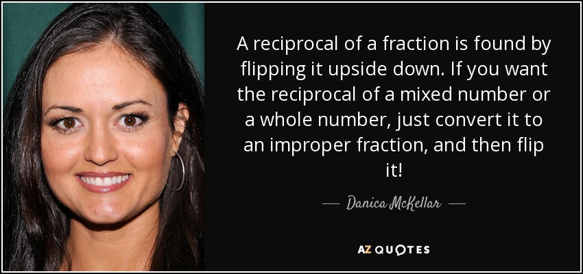 A reciprocal of a fraction is found by flipping it upside down. If you want the reciprocal of a mixed number or a whole number, just convert it to an improper fraction, and then flip it! - Danica McKellar