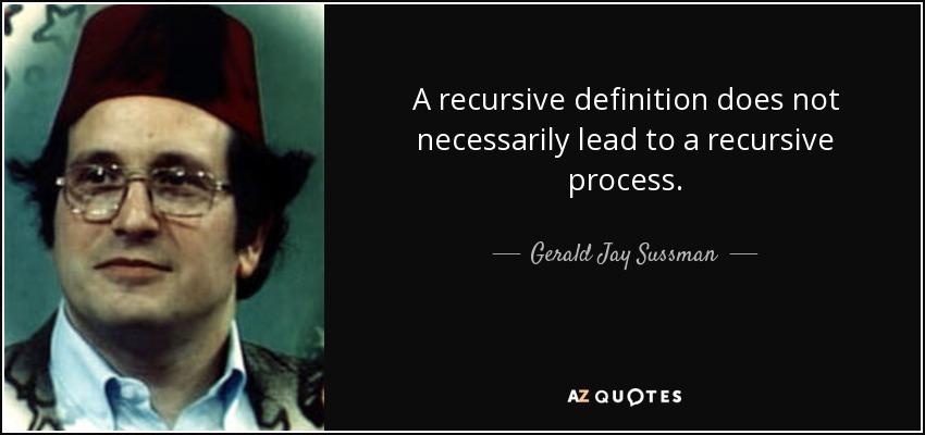 A recursive definition does not necessarily lead to a recursive process. - Gerald Jay Sussman