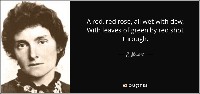 A red, red rose, all wet with dew, With leaves of green by red shot through. - E. Nesbit
