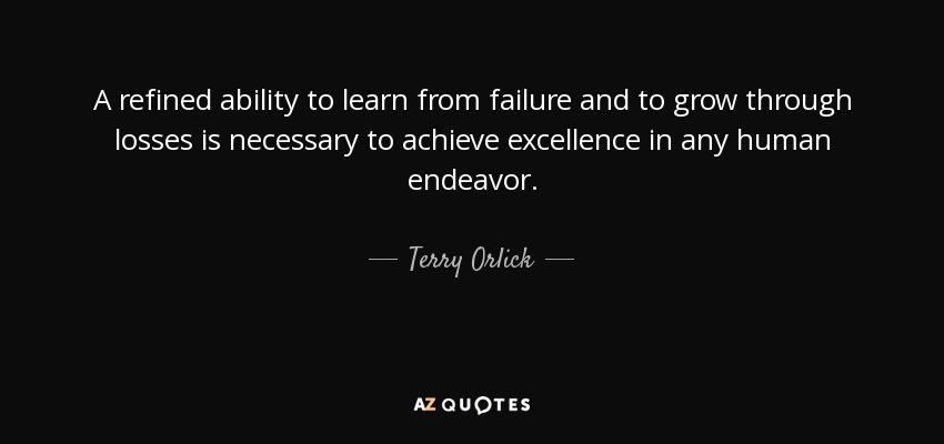 A refined ability to learn from failure and to grow through losses is necessary to achieve excellence in any human endeavor. - Terry Orlick