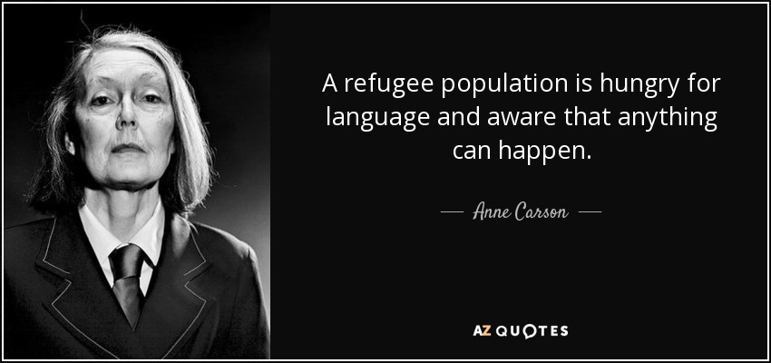 A refugee population is hungry for language and aware that anything can happen. - Anne Carson