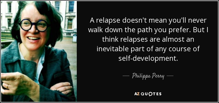 A relapse doesn't mean you'll never walk down the path you prefer. But I think relapses are almost an inevitable part of any course of self-development. - Philippa Perry