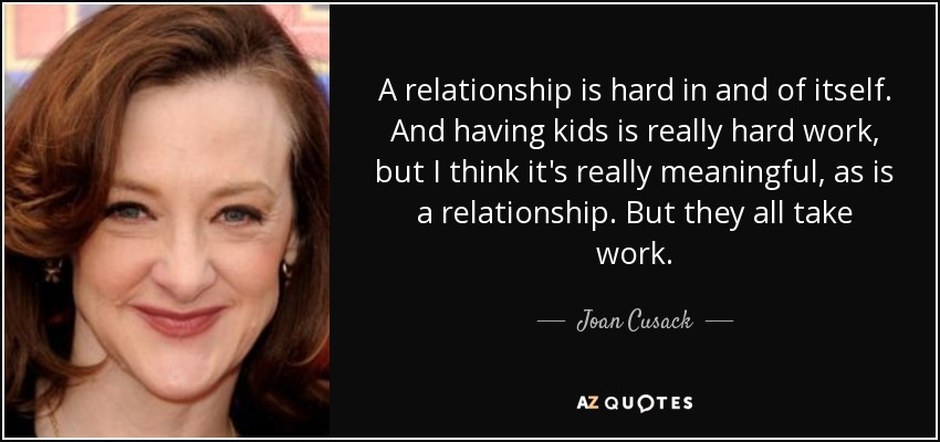 A relationship is hard in and of itself. And having kids is really hard work, but I think it's really meaningful, as is a relationship. But they all take work. - Joan Cusack