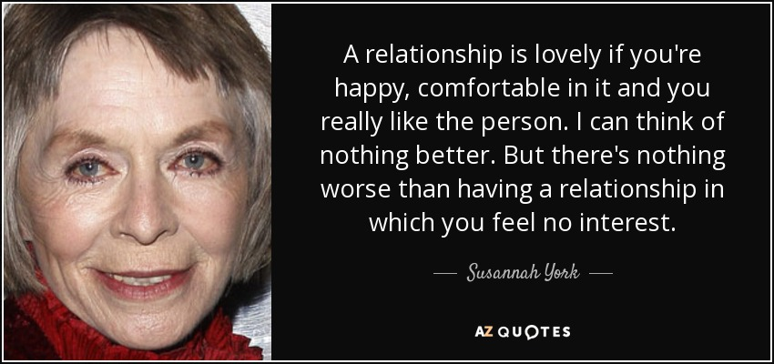 A relationship is lovely if you're happy, comfortable in it and you really like the person. I can think of nothing better. But there's nothing worse than having a relationship in which you feel no interest. - Susannah York