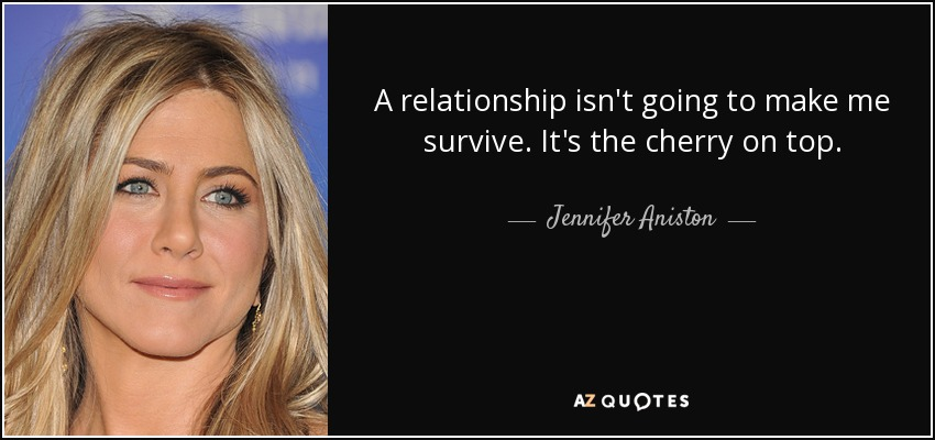 A relationship isn't going to make me survive. It's the cherry on top. - Jennifer Aniston