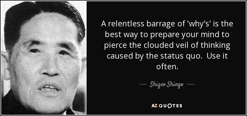A relentless barrage of 'why's' is the best way to prepare your mind to pierce the clouded veil of thinking caused by the status quo. Use it often. - Shigeo Shingo