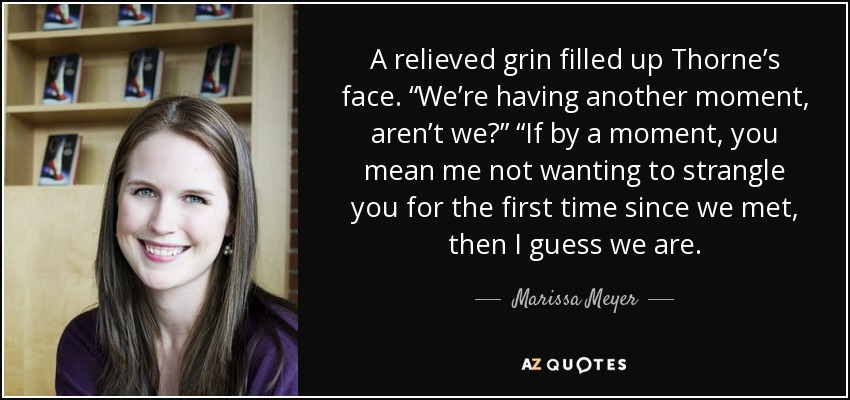 """A relieved grin filled up Thorne's face. """"We're having another moment, aren't we?"""" """"If by a moment, you mean me not wanting to strangle you for the first time since we met, then I guess we are. - Marissa Meyer"""