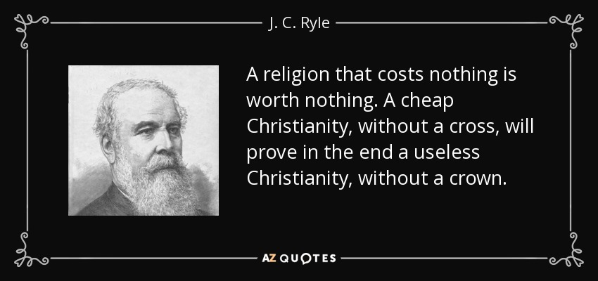 A religion that costs nothing is worth nothing. A cheap Christianity, without a cross, will prove in the end a useless Christianity, without a crown. - J. C. Ryle