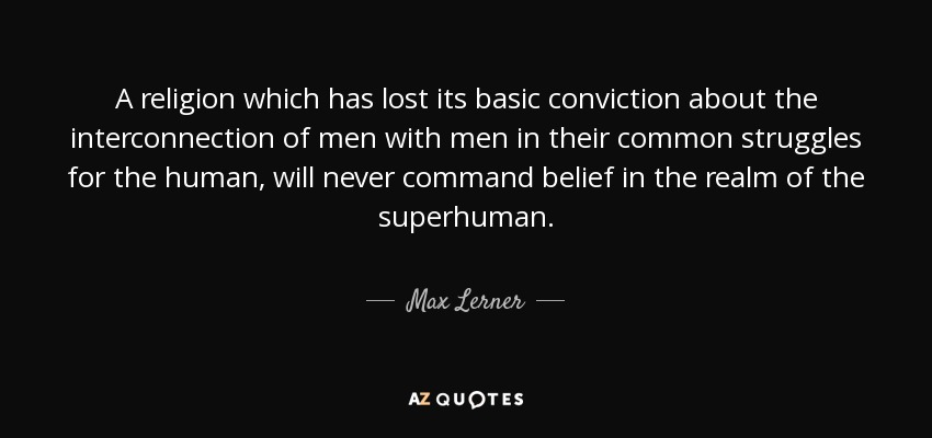 A religion which has lost its basic conviction about the interconnection of men with men in their common struggles for the human, will never command belief in the realm of the superhuman. - Max Lerner
