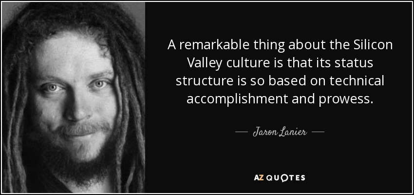 A remarkable thing about the Silicon Valley culture is that its status structure is so based on technical accomplishment and prowess. - Jaron Lanier