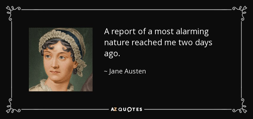 A report of a most alarming nature reached me two days ago. - Jane Austen