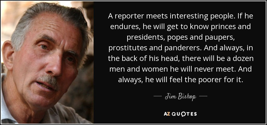 A reporter meets interesting people. If he endures, he will get to know princes and presidents, popes and paupers, prostitutes and panderers. And always, in the back of his head, there will be a dozen men and women he will never meet. And always, he will feel the poorer for it. - Jim Bishop