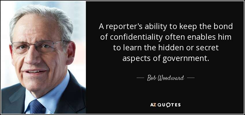 A reporter's ability to keep the bond of confidentiality often enables him to learn the hidden or secret aspects of government. - Bob Woodward