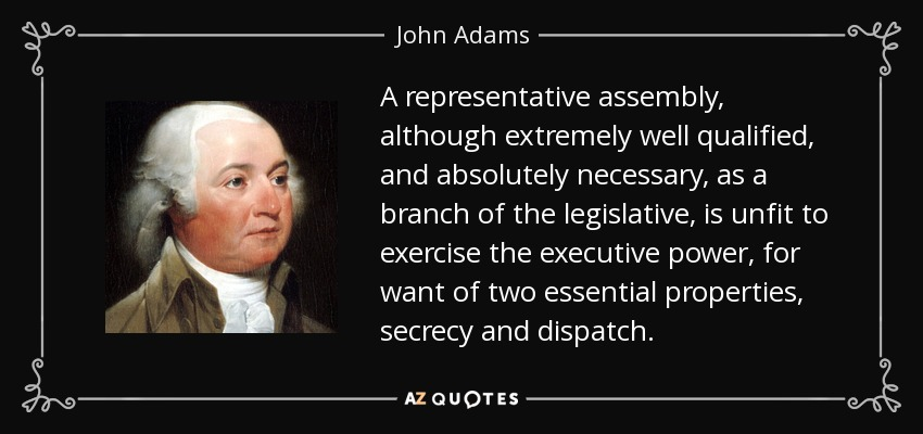 A representative assembly, although extremely well qualified, and absolutely necessary, as a branch of the legislative, is unfit to exercise the executive power, for want of two essential properties, secrecy and dispatch. - John Adams