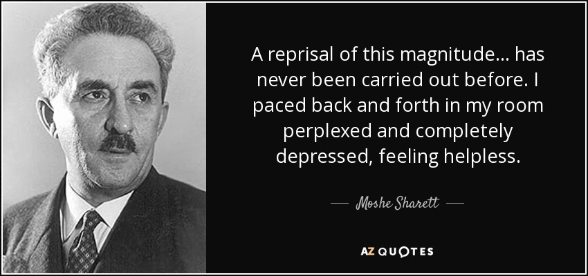 A reprisal of this magnitude... has never been carried out before. I paced back and forth in my room perplexed and completely depressed, feeling helpless. - Moshe Sharett