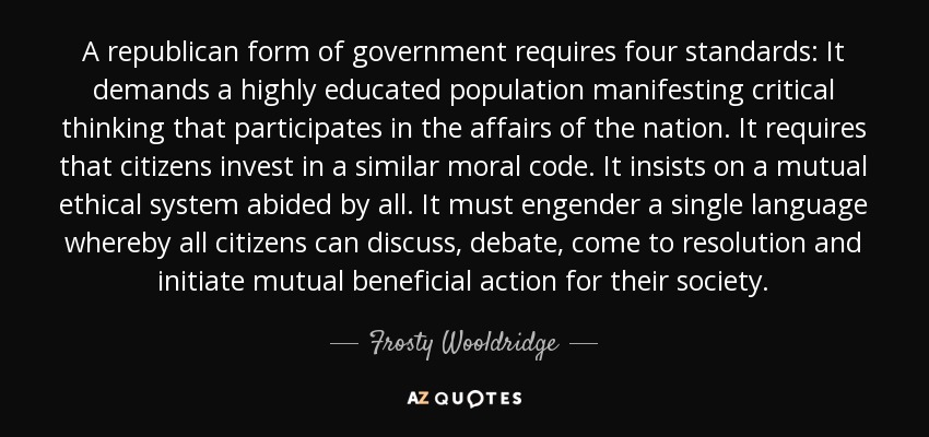 A republican form of government requires four standards: It demands a highly educated population manifesting critical thinking that participates in the affairs of the nation. It requires that citizens invest in a similar moral code. It insists on a mutual ethical system abided by all. It must engender a single language whereby all citizens can discuss, debate, come to resolution and initiate mutual beneficial action for their society. - Frosty Wooldridge