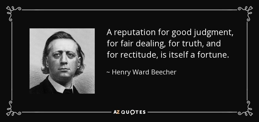 A reputation for good judgment, for fair dealing, for truth, and for rectitude, is itself a fortune. - Henry Ward Beecher