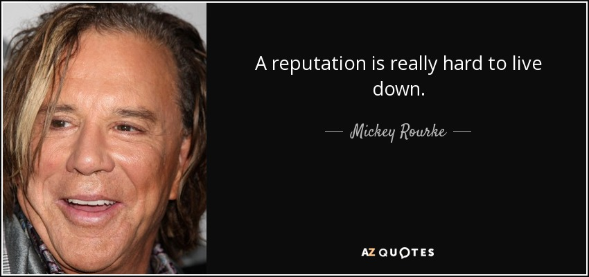 A reputation is really hard to live down. - Mickey Rourke