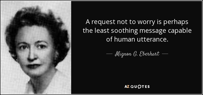 A request not to worry is perhaps the least soothing message capable of human utterance. - Mignon G. Eberhart