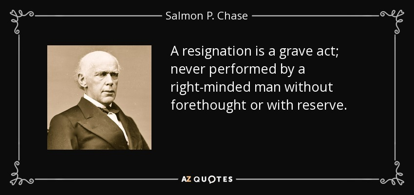 A resignation is a grave act; never performed by a right minded man without forethought or with reserve. - Salmon P. Chase