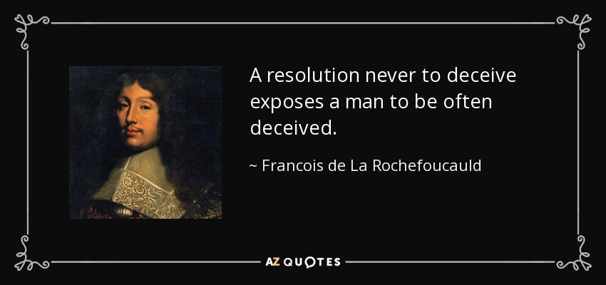A resolution never to deceive exposes a man to be often deceived. - Francois de La Rochefoucauld