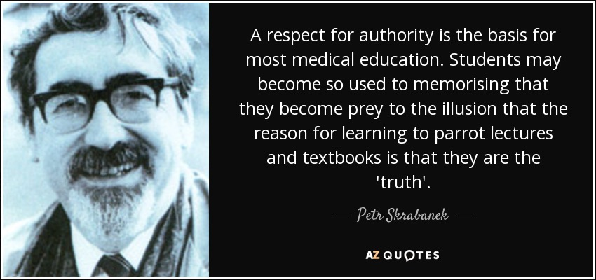 A respect for authority is the basis for most medical education. Students may become so used to memorising that they become prey to the illusion that the reason for learning to parrot lectures and textbooks is that they are the 'truth'. - Petr Skrabanek