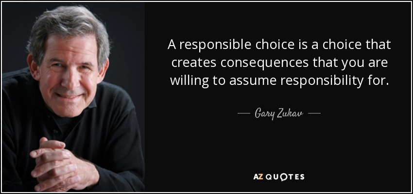 A responsible choice is a choice that creates consequences that you are willing to assume responsibility for. - Gary Zukav
