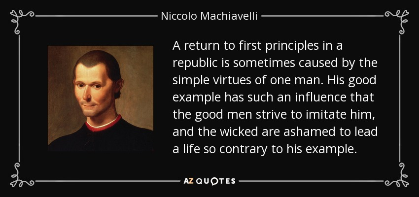 A return to first principles in a republic is sometimes caused by the simple virtues of one man. His good example has such an influence that the good men strive to imitate him, and the wicked are ashamed to lead a life so contrary to his example. - Niccolo Machiavelli