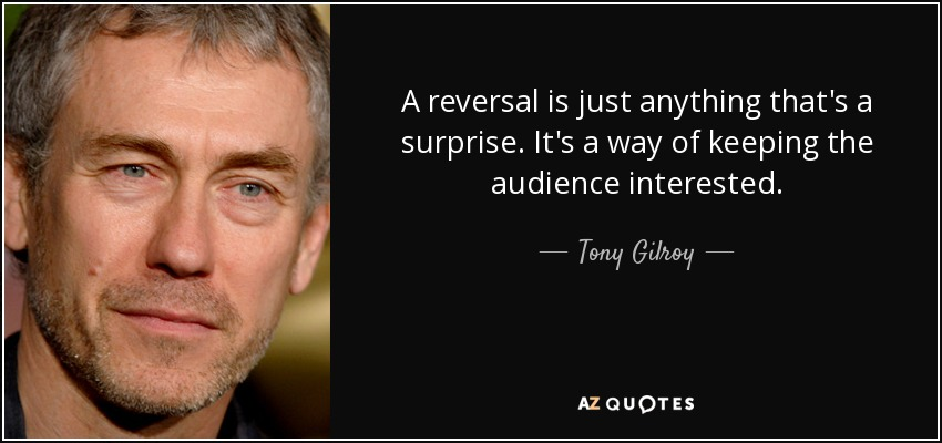 A reversal is just anything that's a surprise. It's a way of keeping the audience interested. - Tony Gilroy