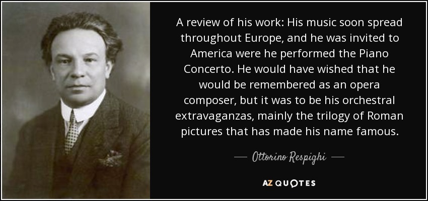 A review of his work: His music soon spread throughout Europe, and he was invited to America were he performed the Piano Concerto. He would have wished that he would be remembered as an opera composer, but it was to be his orchestral extravaganzas, mainly the trilogy of Roman pictures that has made his name famous. - Ottorino Respighi