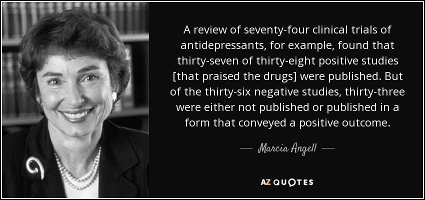 A review of seventy-four clinical trials of antidepressants, for example, found that thirty-seven of thirty-eight positive studies [that praised the drugs] were published. But of the thirty-six negative studies, thirty-three were either not published or published in a form that conveyed a positive outcome. - Marcia Angell