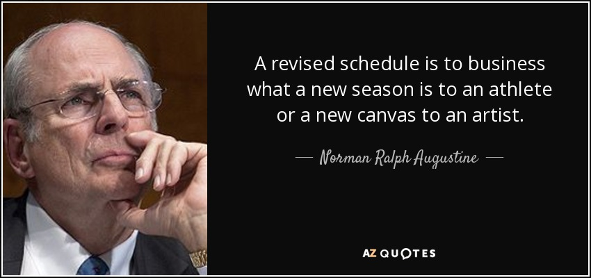 A revised schedule is to business what a new season is to an athlete or a new canvas to an artist. - Norman Ralph Augustine