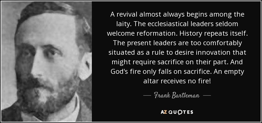 A revival almost always begins among the laity. The ecclesiastical leaders seldom welcome reformation. History repeats itself. The present leaders are too comfortably situated as a rule to desire innovation that might require sacrifice on their part. And God's fire only falls on sacrifice. An empty altar receives no fire! - Frank Bartleman