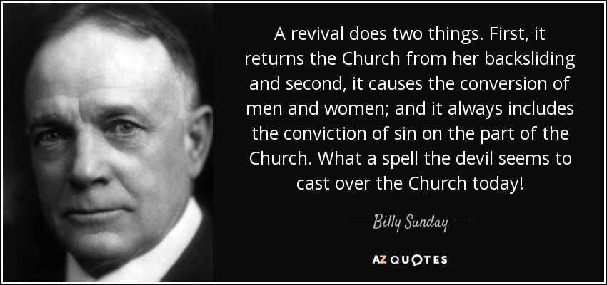 A revival does two things. First, it returns the Church from her backsliding and second, it causes the conversion of men and women; and it always includes the conviction of sin on the part of the Church. What a spell the devil seems to cast over the Church today! - Billy Sunday