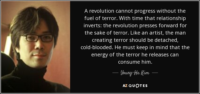 A revolution cannot progress without the fuel of terror. With time that relationship inverts: the revolution presses forward for the sake of terror. Like an artist, the man creating terror should be detached, cold-blooded. He must keep in mind that the energy of the terror he releases can consume him. - Young-Ha Kim