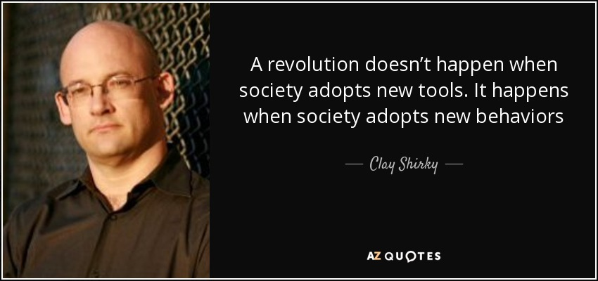 A revolution doesn't happen when society adopts new tools. It happens when society adopts new behaviors - Clay Shirky