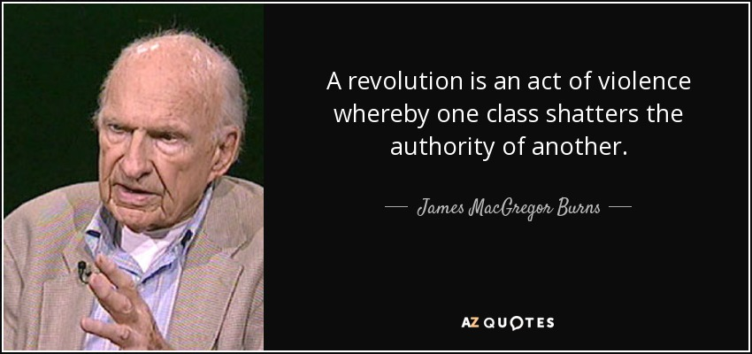 A revolution is an act of violence whereby one class shatters the authority of another. - James MacGregor Burns