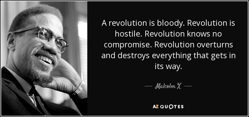 A revolution is bloody. Revolution is hostile. Revolution knows no compromise. Revolution overturns and destroys everything that gets in its way. - Malcolm X