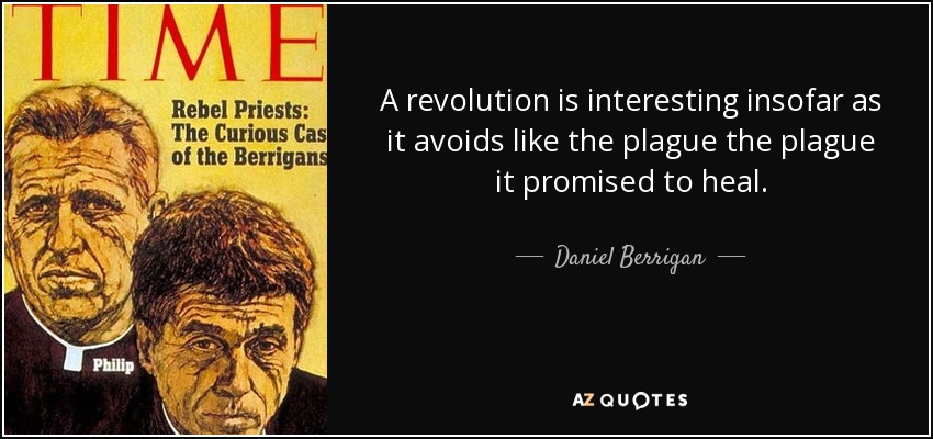 A revolution is interesting insofar as it avoids like the plague the plague it promised to heal. - Daniel Berrigan