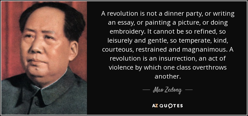 A revolution is not a dinner party, or writing an essay, or painting a picture, or doing embroidery. It cannot be so refined, so leisurely and gentle, so temperate, kind, courteous, restrained and magnanimous. A revolution is an insurrection, an act of violence by which one class overthrows another. - Mao Zedong