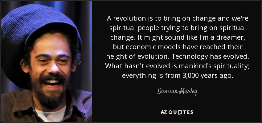 A revolution is to bring on change and we're spiritual people trying to bring on spiritual change. It might sound like I'm a dreamer, but economic models have reached their height of evolution. Technology has evolved. What hasn't evolved is mankind's spirituality; everything is from 3,000 years ago. - Damian Marley