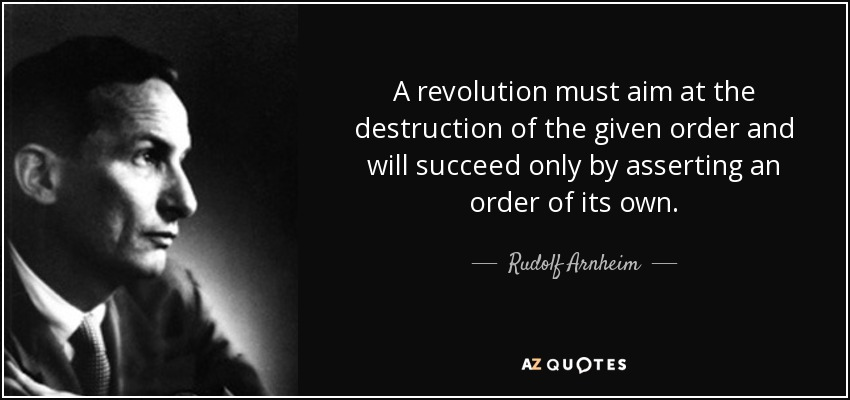 A revolution must aim at the destruction of the given order and will succeed only by asserting an order of its own. - Rudolf Arnheim